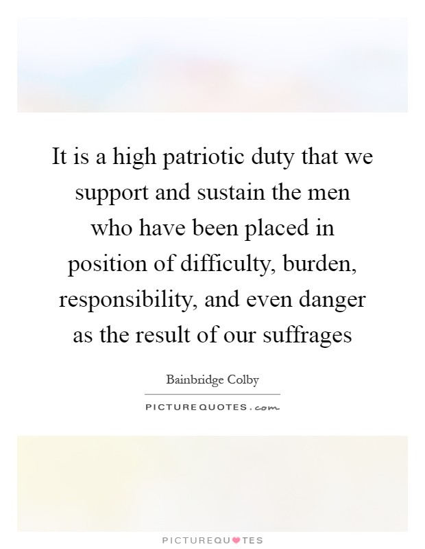 It is a high patriotic duty that we support and sustain the men who have been placed in position of difficulty, burden, responsibility, and even danger as the result of our suffrages Picture Quote #1