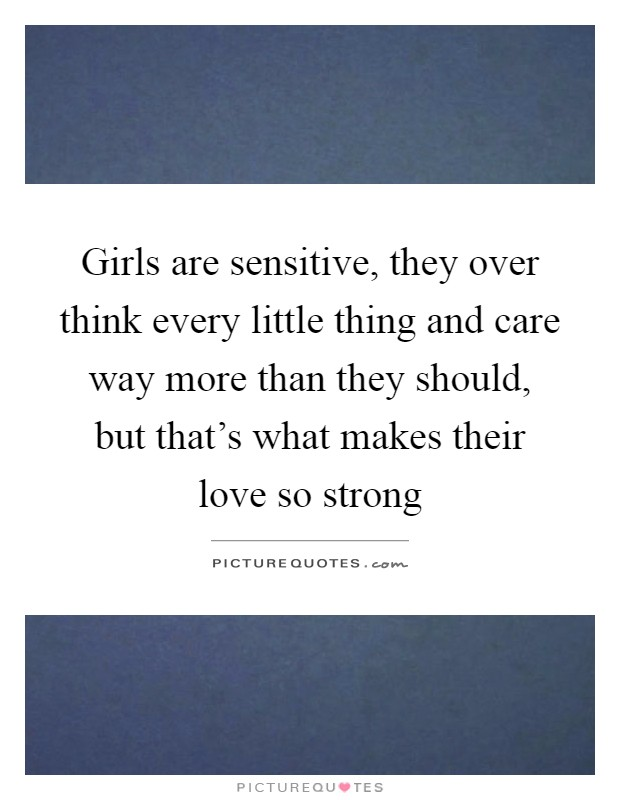 Girls are sensitive, they over think every little thing and care way more than they should, but that's what makes their love so strong Picture Quote #1