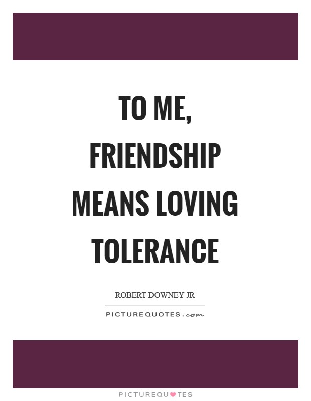 To me, friendship means loving tolerance Picture Quote #1