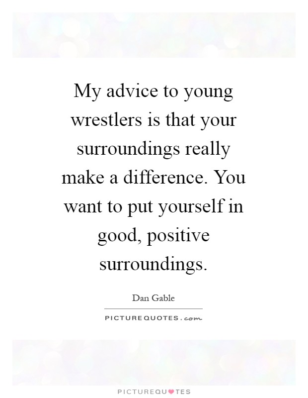 My advice to young wrestlers is that your surroundings really make a difference. You want to put yourself in good, positive surroundings Picture Quote #1