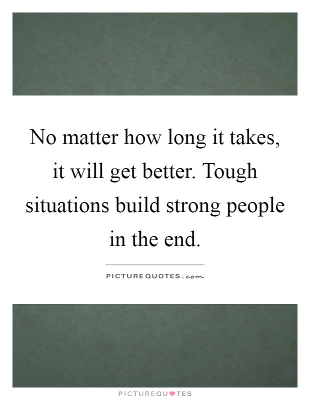 No matter how long it takes, it will get better. Tough situations build strong people in the end Picture Quote #1