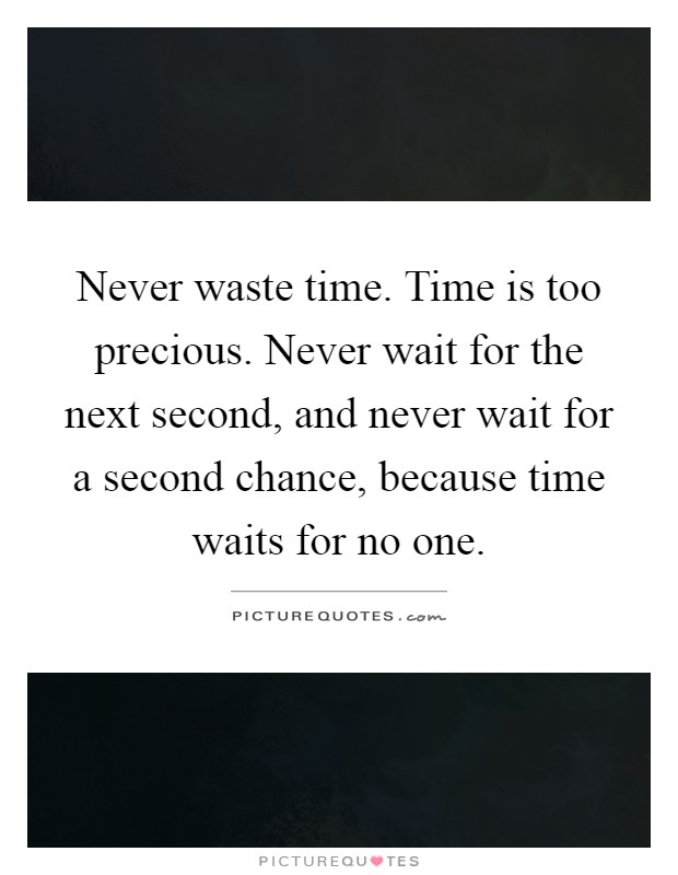 Never waste time. Time is too precious. Never wait for the next second, and never wait for a second chance, because time waits for no one Picture Quote #1