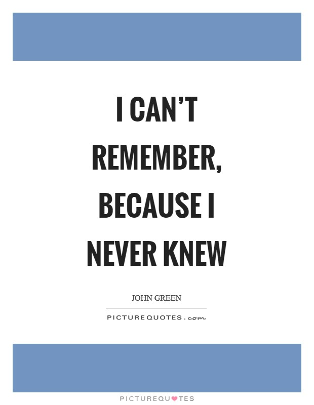 I can't remember, because I never knew Picture Quote #1