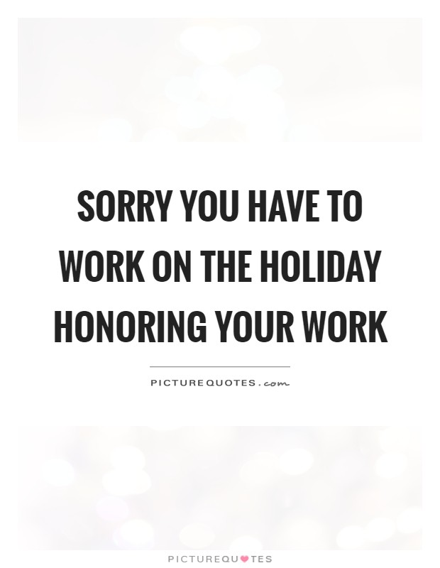 Sorry you have to work on the holiday honoring your work Picture Quote #1
