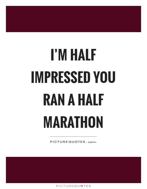 I\'m half impressed you ran a half marathon | Picture Quotes