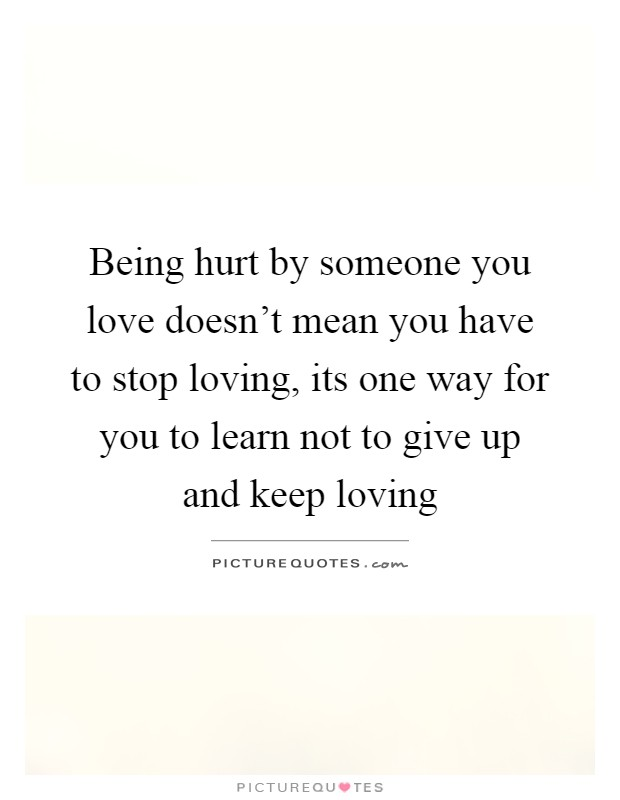 Being hurt by someone you love doesn't mean you have to stop loving, its one way for you to learn not to give up and keep loving Picture Quote #1