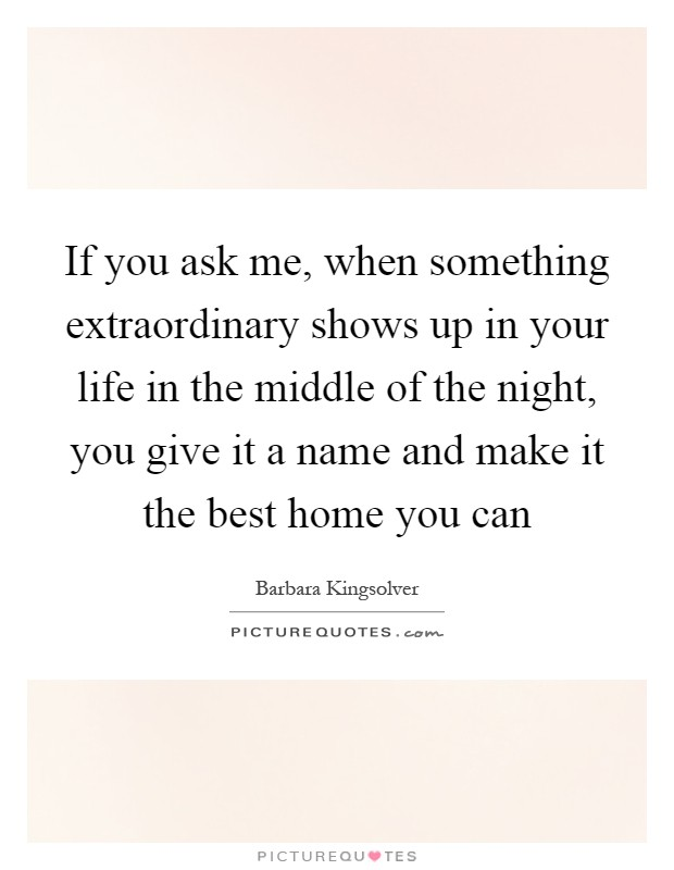 If you ask me, when something extraordinary shows up in your life in the middle of the night, you give it a name and make it the best home you can Picture Quote #1