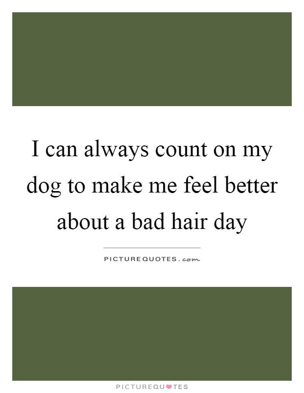 I can always count on my dog to make me feel better about a bad hair day Picture Quote #1