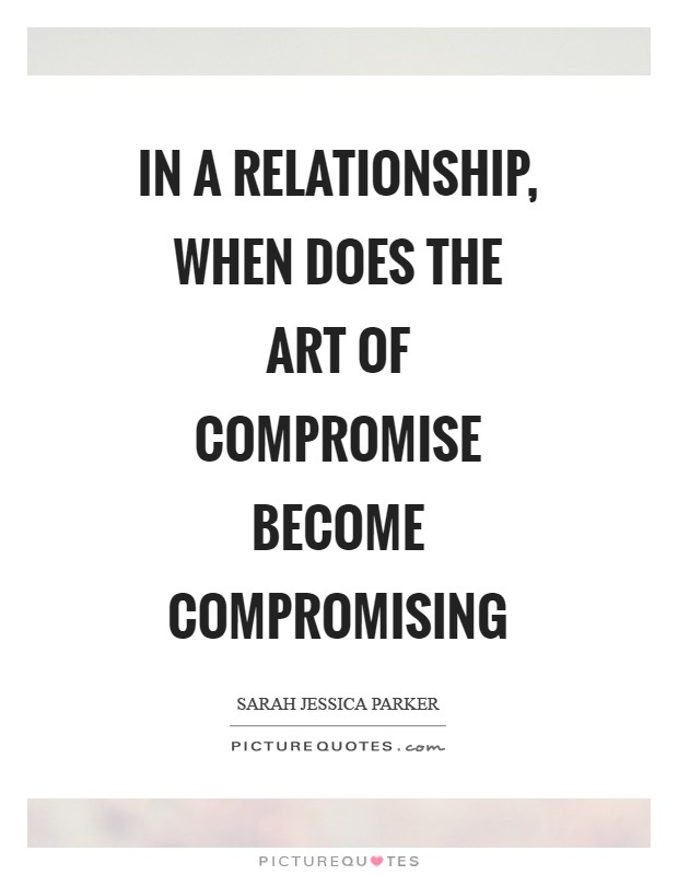 In a relationship, when does the art of compromise become compromising Picture Quote #1