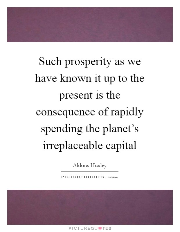 Such prosperity as we have known it up to the present is the consequence of rapidly spending the planet's irreplaceable capital Picture Quote #1