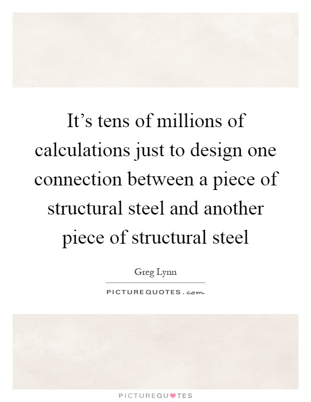 It's tens of millions of calculations just to design one connection between a piece of structural steel and another piece of structural steel Picture Quote #1