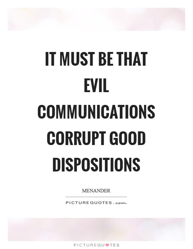 It must be that evil communications corrupt good dispositions Picture Quote #1