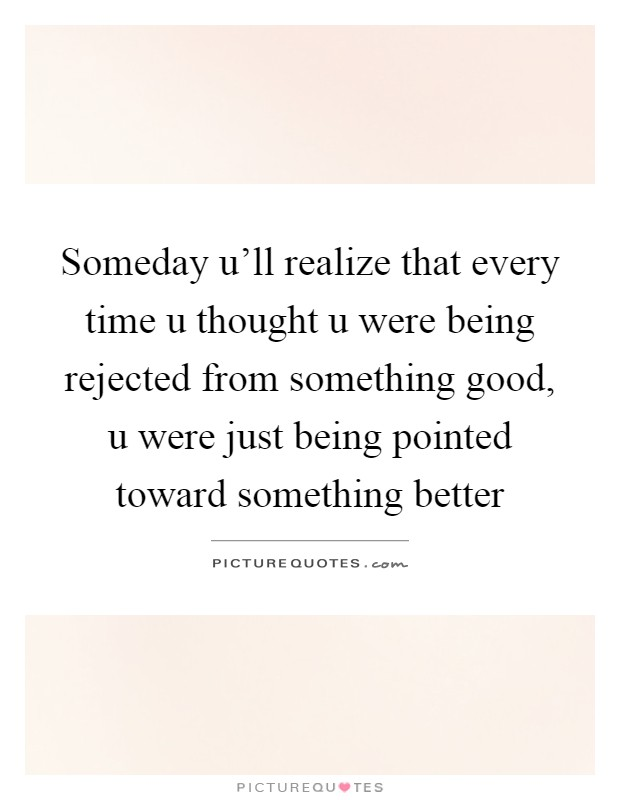 Someday u'll realize that every time u thought u were being rejected from something good, u were just being pointed toward something better Picture Quote #1