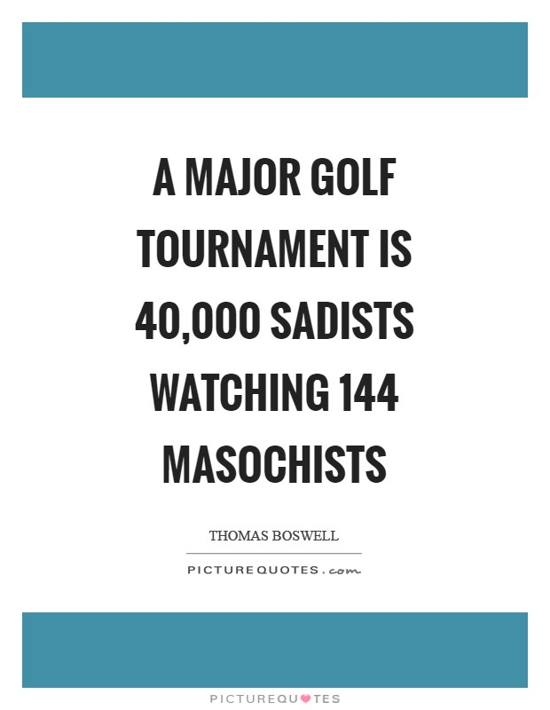 A major golf tournament is 40,000 sadists watching 144 masochists Picture Quote #1