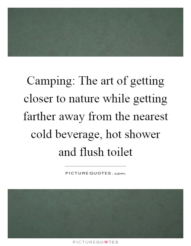 Camping: The art of getting closer to nature while getting farther away from the nearest cold beverage, hot shower and flush toilet Picture Quote #1