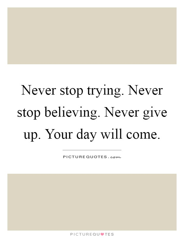 Never stop trying. Never stop believing. Never give up. Your day will come Picture Quote #1