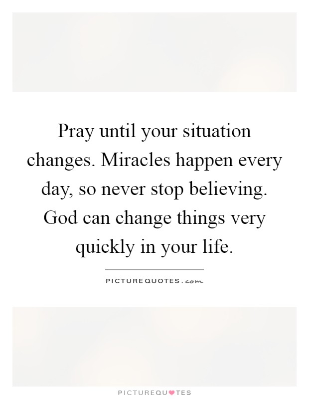 Pray until your situation changes. Miracles happen every day, so never stop believing. God can change things very quickly in your life Picture Quote #1