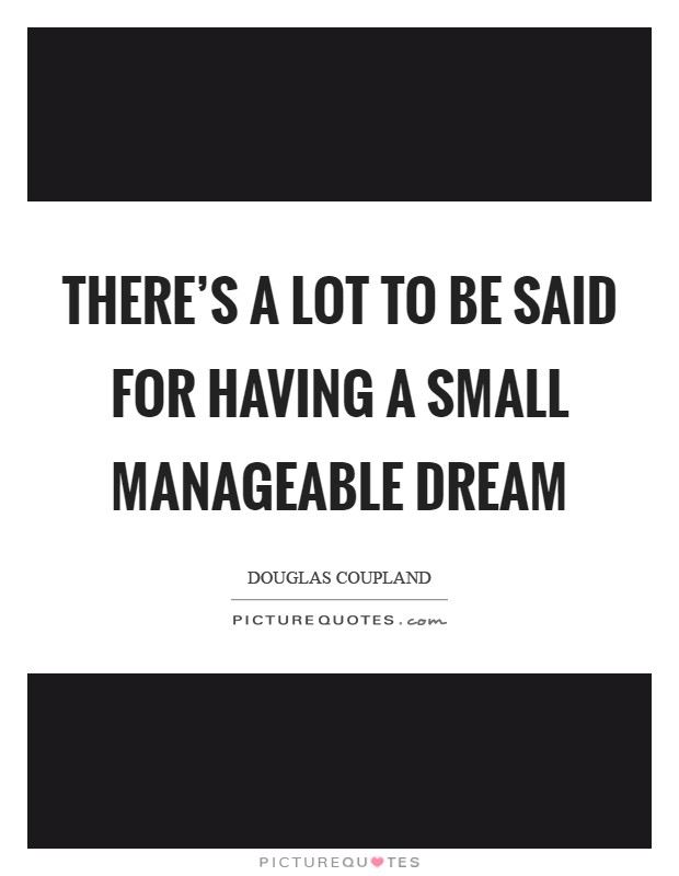 There's a lot to be said for having a small manageable dream Picture Quote #1