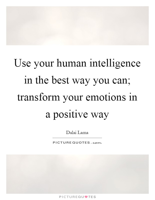 Use your human intelligence in the best way you can; transform your emotions in a positive way Picture Quote #1