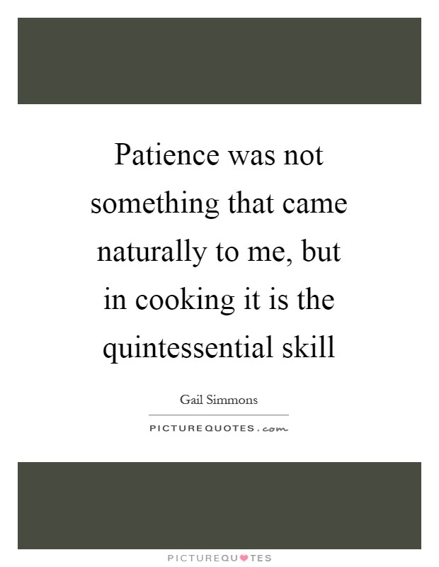 Patience was not something that came naturally to me, but in cooking it is the quintessential skill Picture Quote #1
