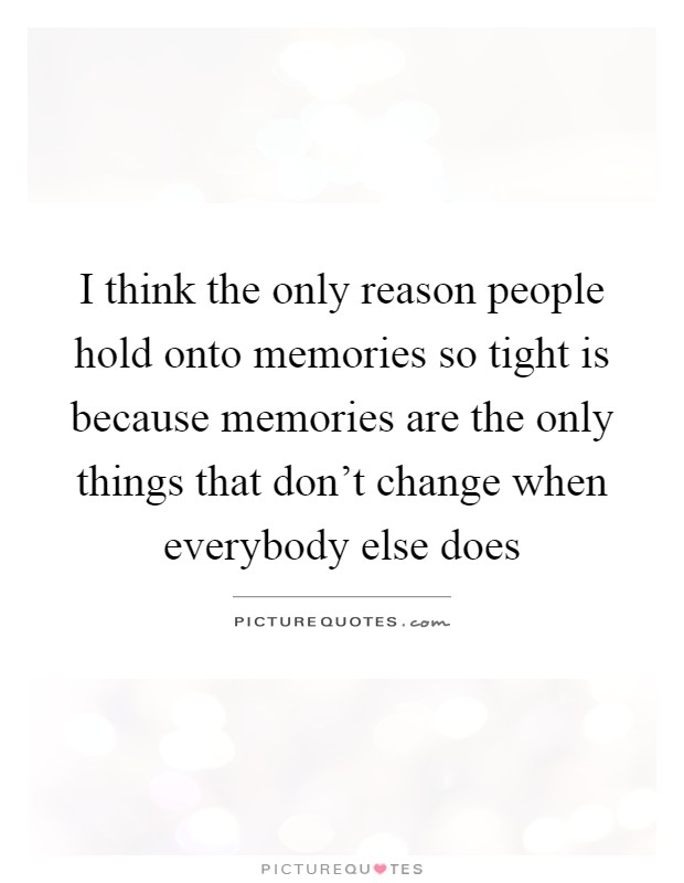 I think the only reason people hold onto memories so tight is because memories are the only things that don't change when everybody else does Picture Quote #1
