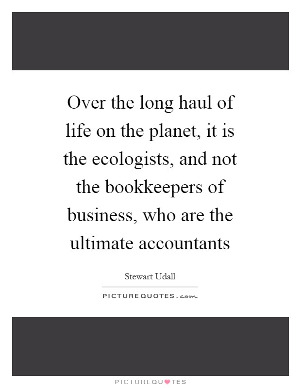 Over the long haul of life on the planet, it is the ecologists, and not the bookkeepers of business, who are the ultimate accountants Picture Quote #1