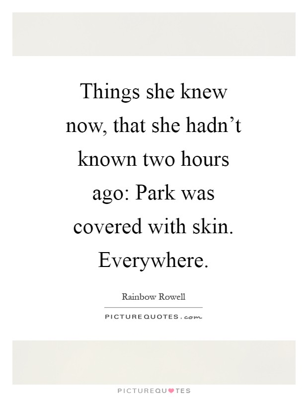 Things she knew now, that she hadn't known two hours ago: Park was covered with skin. Everywhere Picture Quote #1