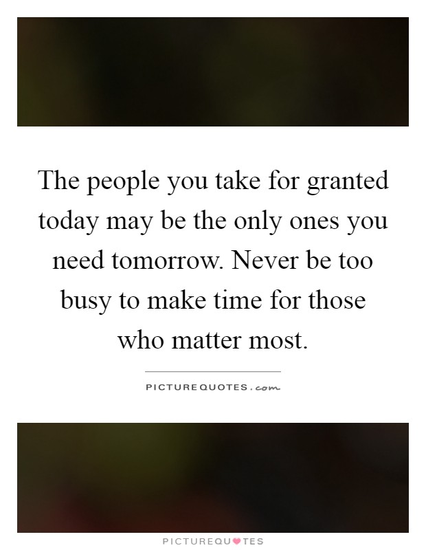 The people you take for granted today may be the only ones you need tomorrow. Never be too busy to make time for those who matter most Picture Quote #1