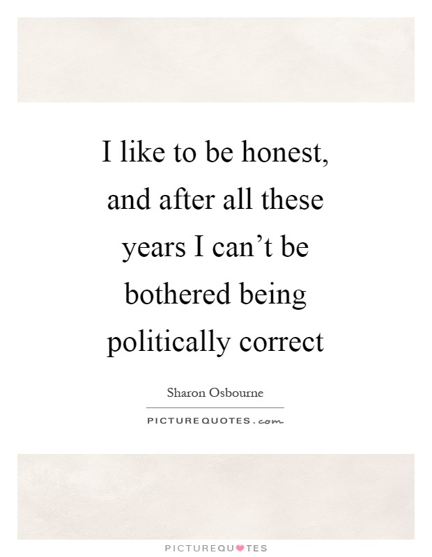 I like to be honest, and after all these years I can't be bothered being politically correct Picture Quote #1