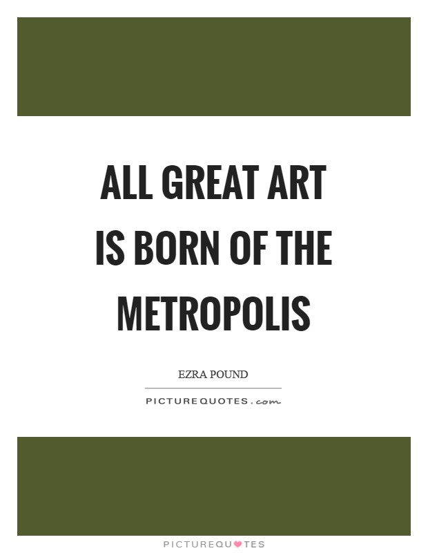 All great art is born of the metropolis Picture Quote #1