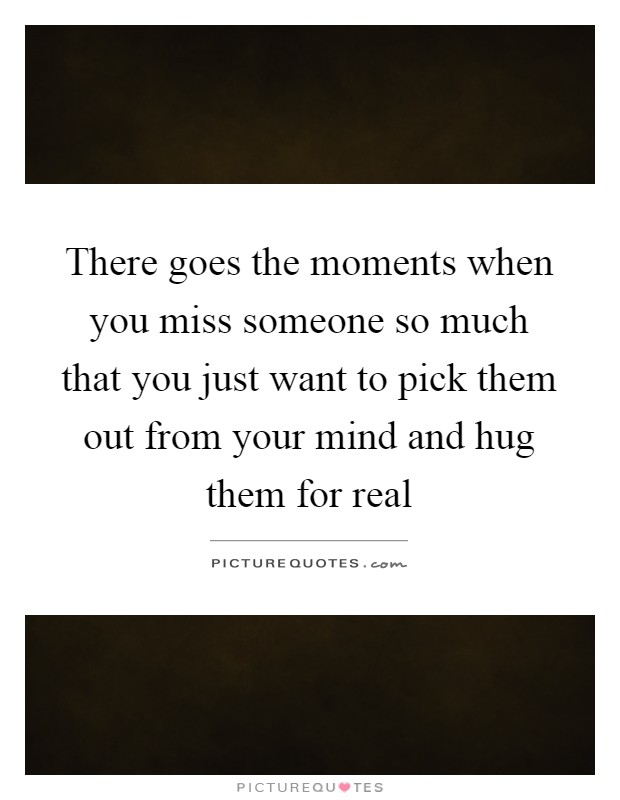 There goes the moments when you miss someone so much that you just want to pick them out from your mind and hug them for real Picture Quote #1