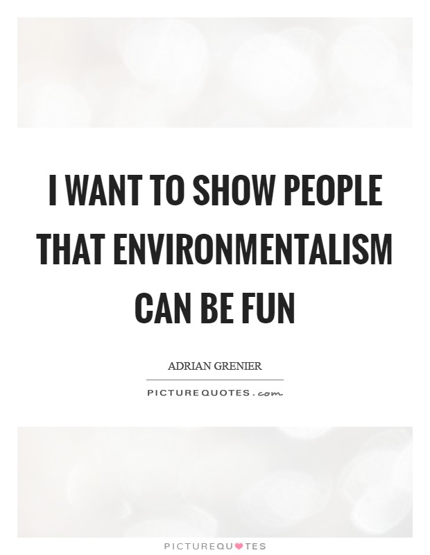 I want to show people that environmentalism can be fun Picture Quote #1