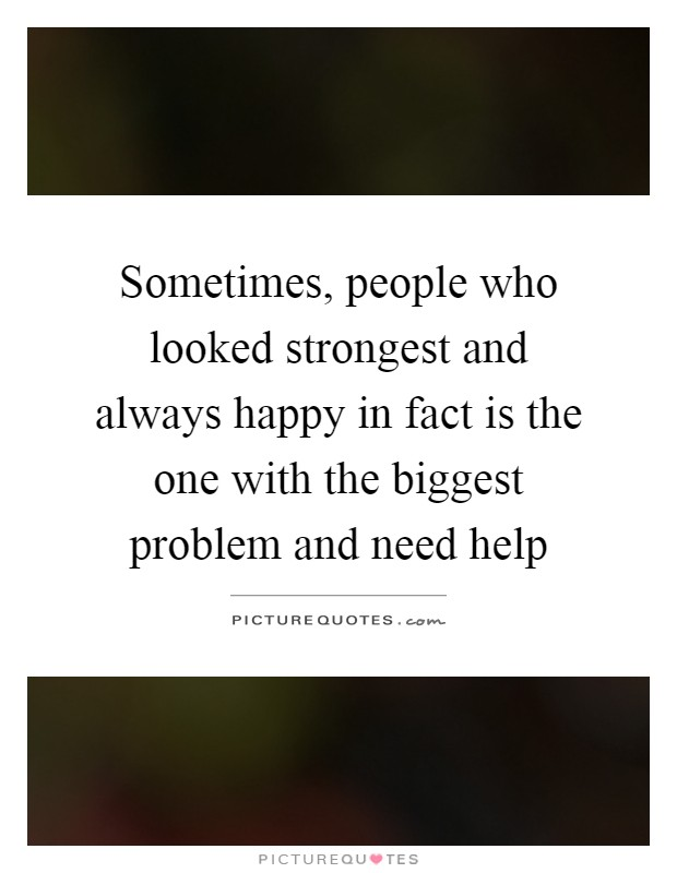 Sometimes, people who looked strongest and always happy in fact is the one with the biggest problem and need help Picture Quote #1
