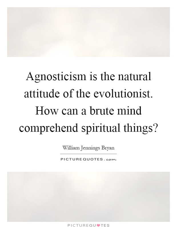 Agnosticism is the natural attitude of the evolutionist. How can a brute mind comprehend spiritual things? Picture Quote #1