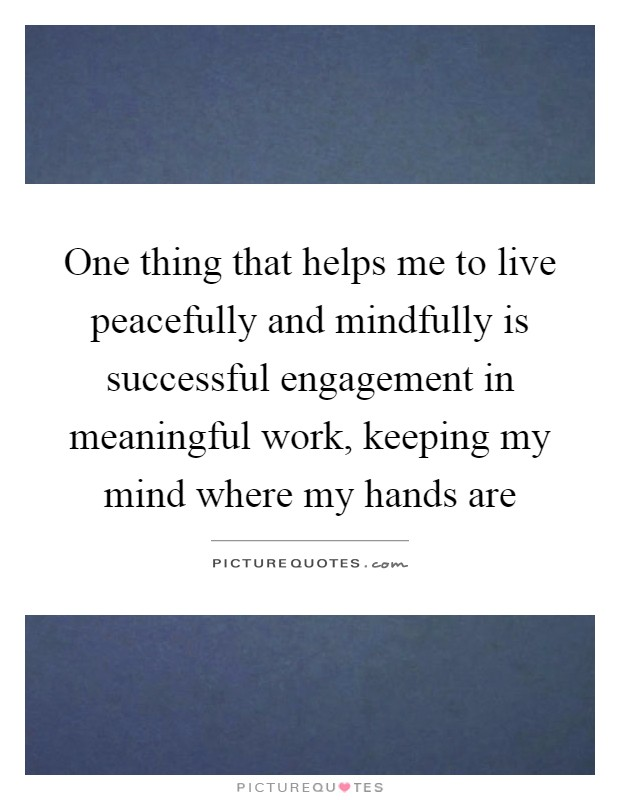 One thing that helps me to live peacefully and mindfully is successful engagement in meaningful work, keeping my mind where my hands are Picture Quote #1