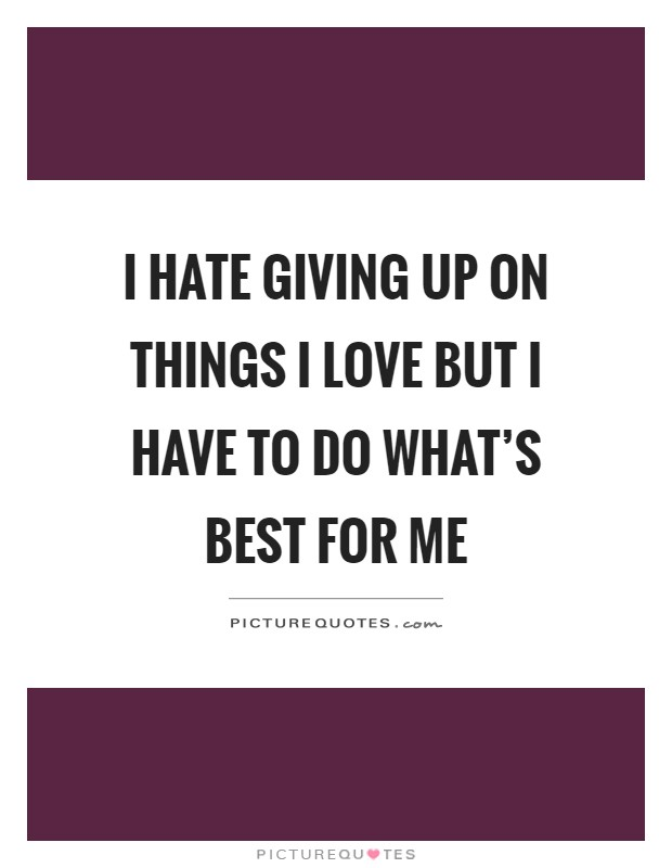 I hate giving up on things I love but I have to do what's best for me Picture Quote #1