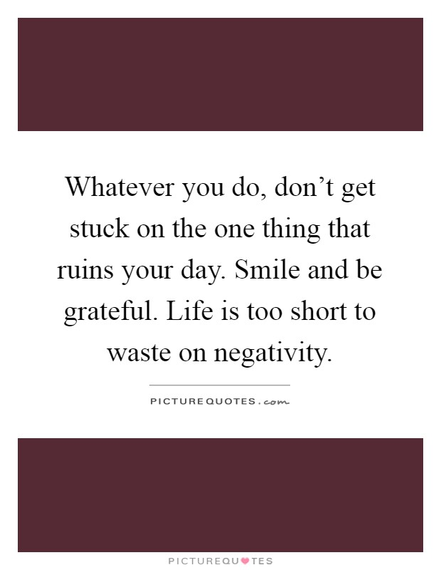 Whatever you do, don't get stuck on the one thing that ruins your day. Smile and be grateful. Life is too short to waste on negativity Picture Quote #1
