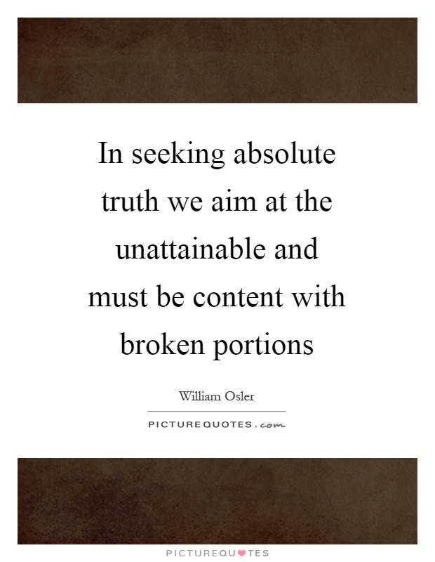 In seeking absolute truth we aim at the unattainable and must be content with broken portions Picture Quote #1