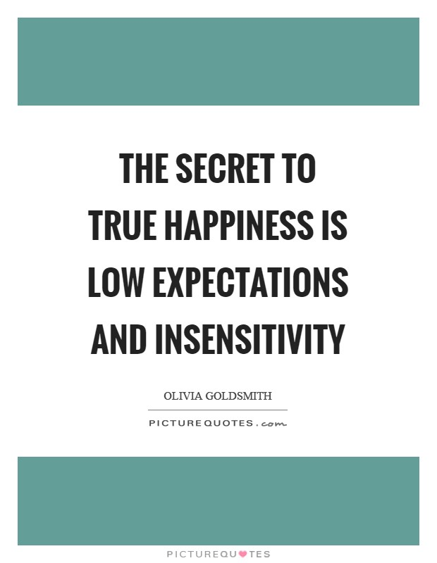 The secret to true happiness is low expectations and insensitivity Picture Quote #1
