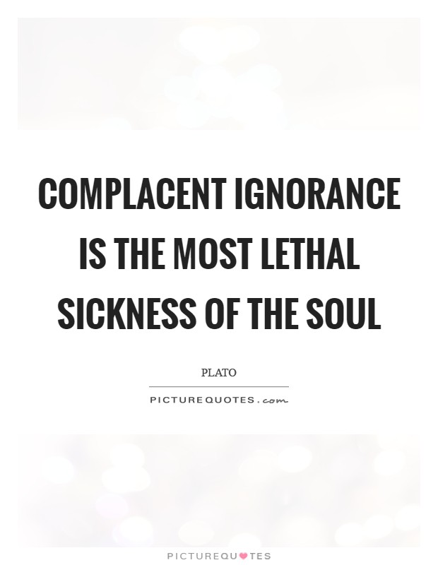 Complacent ignorance is the most lethal sickness of the soul Picture Quote #1