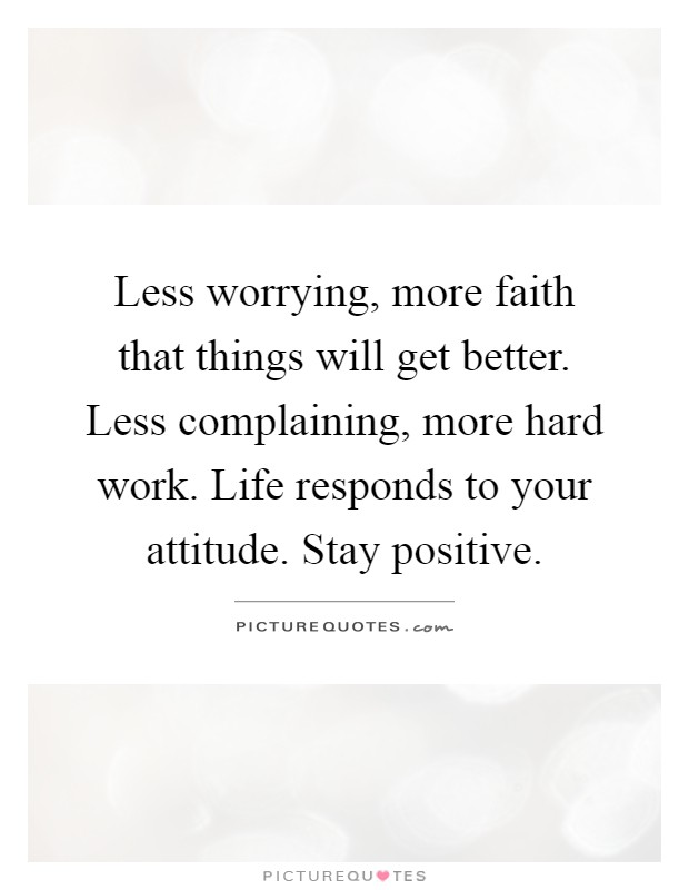 Less worrying, more faith that things will get better. Less complaining, more hard work. Life responds to your attitude. Stay positive Picture Quote #1