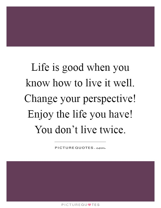 Life is good when you know how to live it well. Change your perspective! Enjoy the life you have! You don't live twice Picture Quote #1