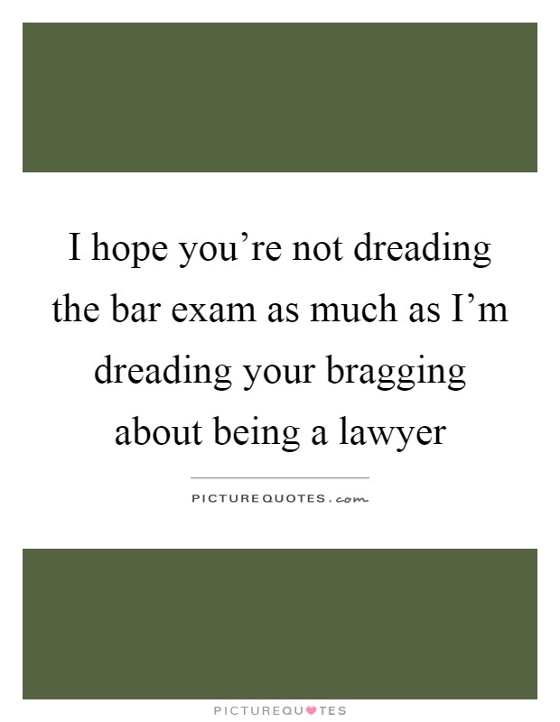 I hope you're not dreading the bar exam as much as I'm dreading your bragging about being a lawyer Picture Quote #1