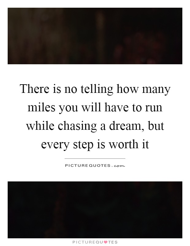 There is no telling how many miles you will have to run while chasing a dream, but every step is worth it Picture Quote #1