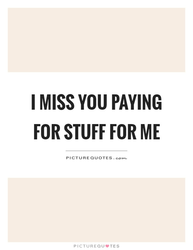 I miss you paying for stuff for me Picture Quote #1