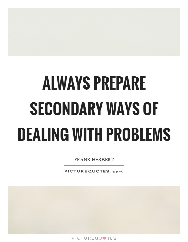 Always prepare secondary ways of dealing with problems Picture Quote #1