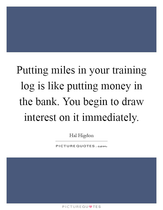 Putting miles in your training log is like putting money in the bank. You begin to draw interest on it immediately Picture Quote #1