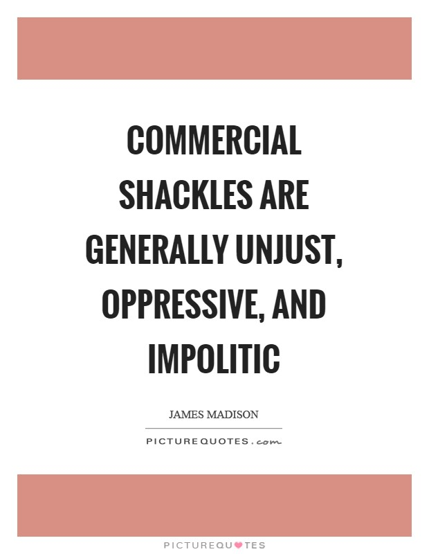 Commercial shackles are generally unjust, oppressive, and impolitic Picture Quote #1
