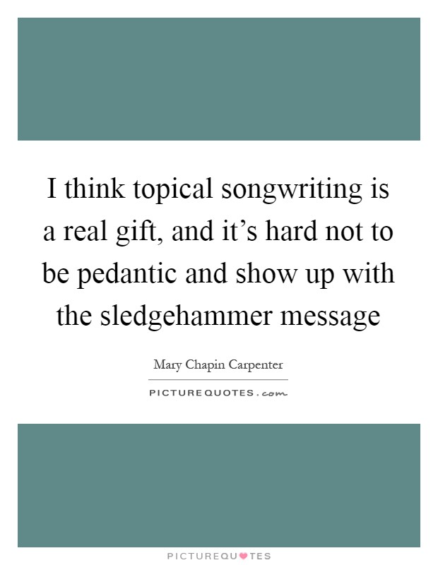 I think topical songwriting is a real gift, and it's hard not to be pedantic and show up with the sledgehammer message Picture Quote #1