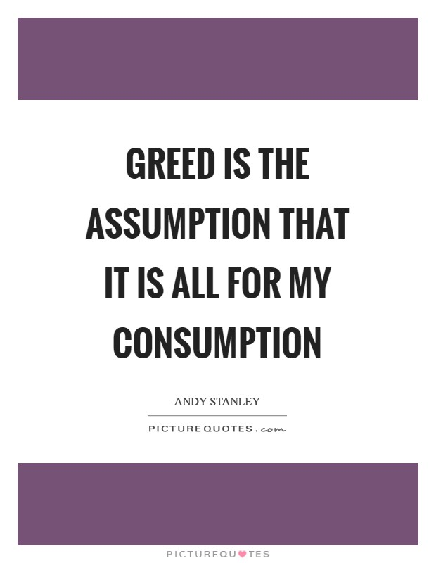 Greed is the assumption that it is all for my consumption Picture Quote #1